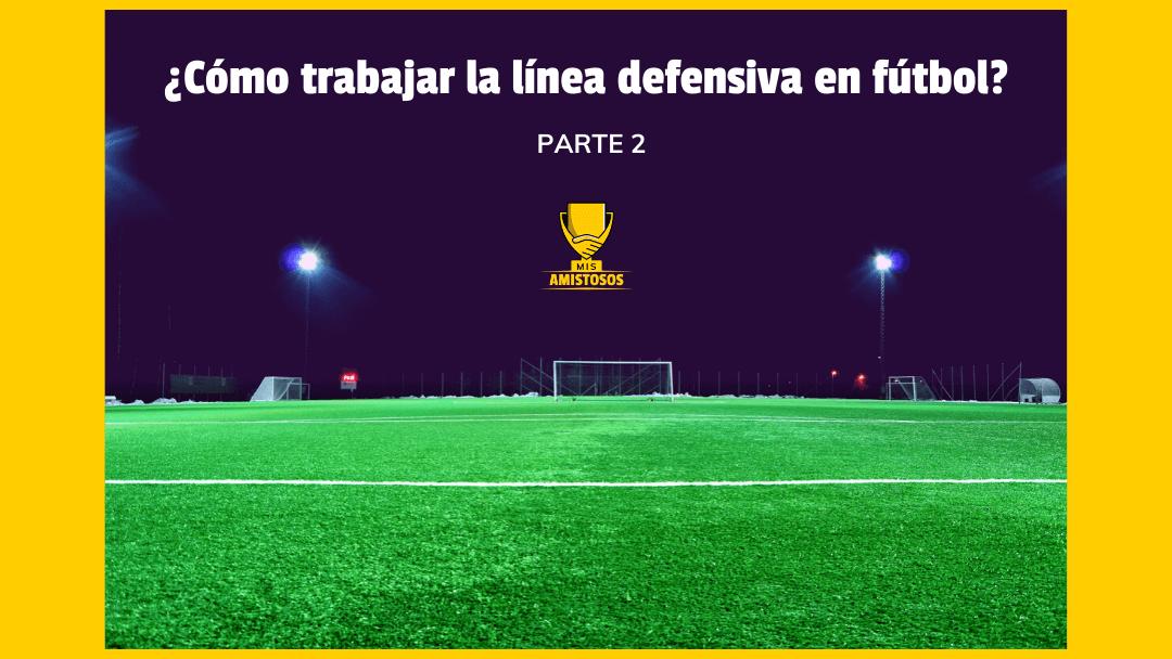 ¿Cómo trabajar la línea defensiva en fútbol? parte 2