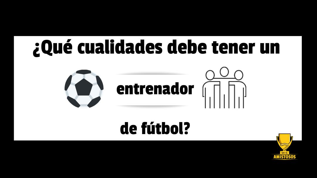 ¿Qué cualidades debe tener un entrenador de fútbol?