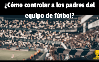 ¿Cómo controlar a los padres en el fútbol?